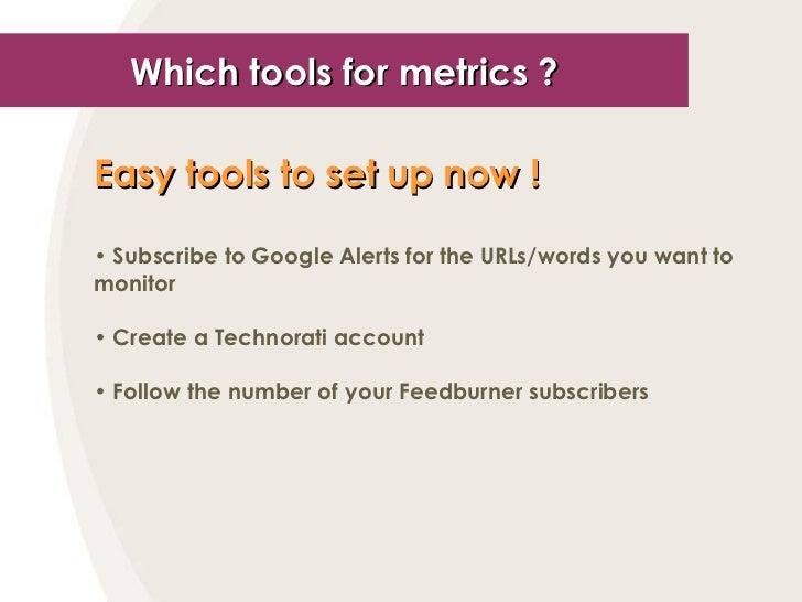 Which tools for metrics ? <ul><li>Easy tools to set up now !   </li></ul><ul><li>Subscribe to Google Alerts for the URLs/w...
