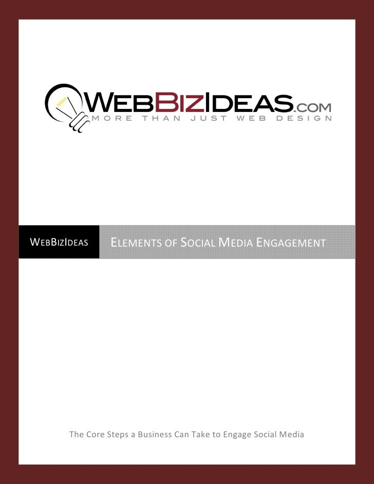 WEBBIZIDEAS      ELEMENTS OF SOCIAL MEDIA ENGAGEMENT             The Core Steps a Business Can Take to Engage Social Media...