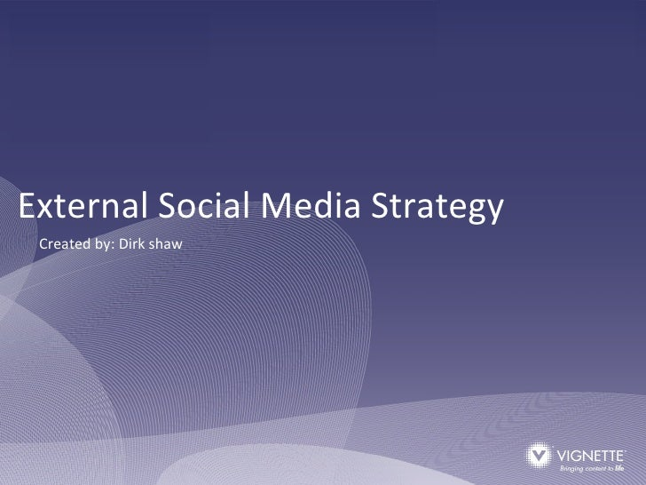 External Social Media Strategy Created by: Dirk shaw