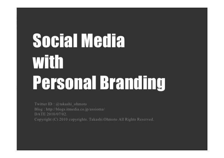 Social Media with Personal Branding Twitter ID : @takashi_ohmoto Blog : http://blogs.itmedia.co.jp/assioma/ DATE 2010/07/0...