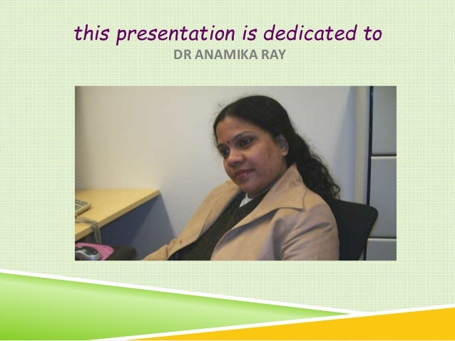 this presentation is dedicated to DR ANAMIKA RAY