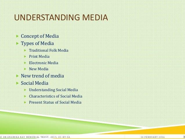 UNDERSTANDING MEDIA  Concept of Media  Types of Media  Traditional Folk Media  Print Media  Electronic Media  New Me...