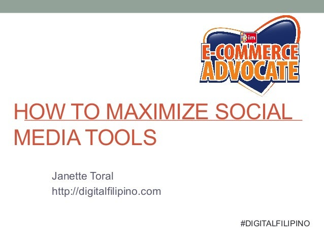 HOW TO MAXIMIZE SOCIAL MEDIA TOOLS Janette Toral http://digitalfilipino.com #DIGITALFILIPINO