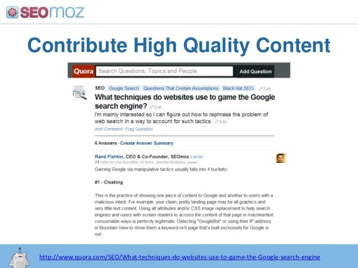 Contribute High Quality Content<br />http://www.quora.com/SEO/What-techniques-do-websites-use-to-game-the-Google-search-en...