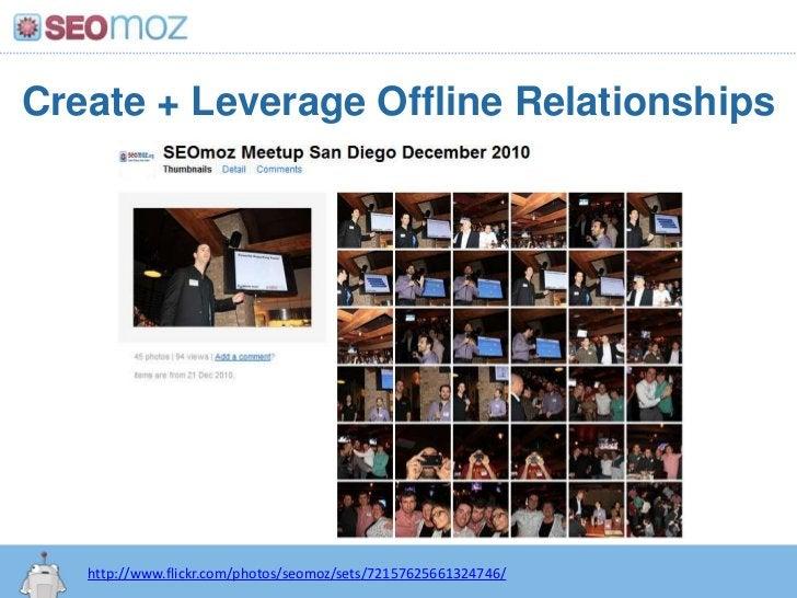 Create + Leverage Offline Relationships<br />http://www.flickr.com/photos/seomoz/sets/72157625661324746/<br />