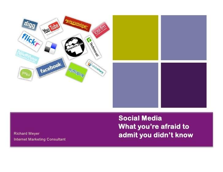 Social Media                                  What you're afraid to RichardMeyer InternetMarketingConsultant         ...