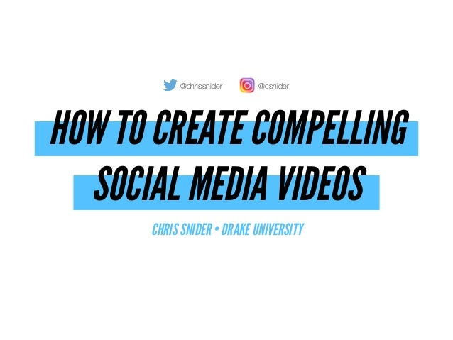 HOW TO CREATE COMPELLING  SOCIAL MEDIA VIDEOS CHRIS SNIDER • DRAKE UNIVERSITY @chrissnider @csnider