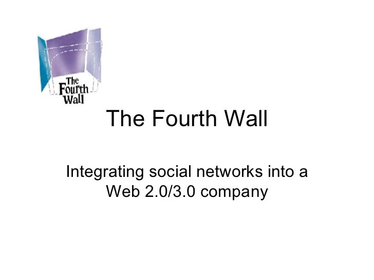 The Fourth Wall Integrating social networks into a Web 2.0/3.0 company