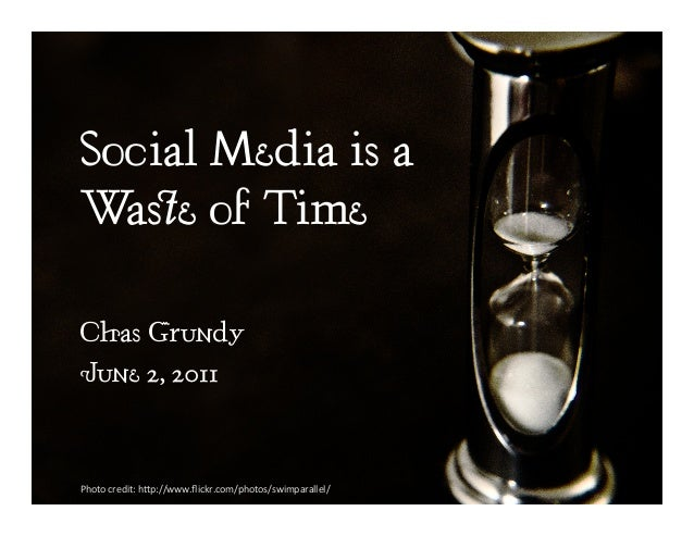 Social Media is a Waste of Time Chas Grundy June 2, 2011 Photo  credit:  h,p://www.flickr.com/photos/swimparallel/