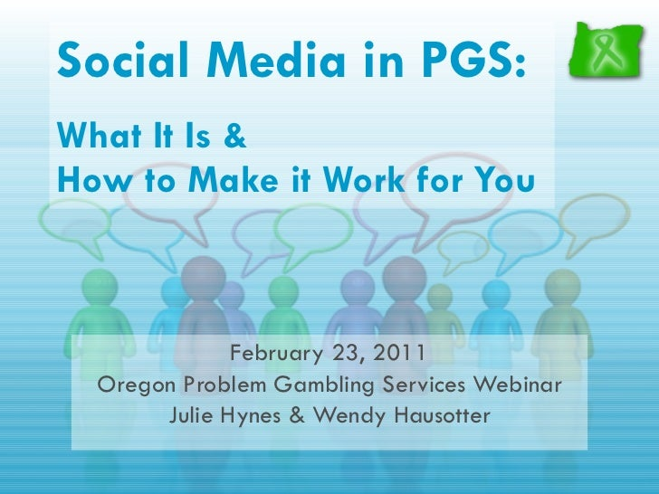 Social Media in PGS:   What It Is &  How to Make it Work for You February 23, 2011 Oregon Problem Gambling Services Webina...