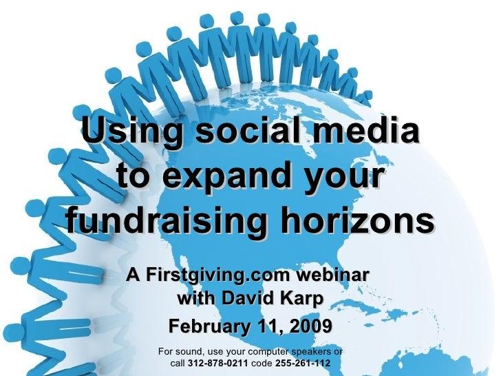Using social media to expand your fundraising horizons A Firstgiving.com webinar  with David Karp February 11, 2009