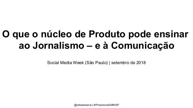 O que o núcleo de Produto pode ensinar ao Jornalismo – e à Comunicação Social Media Week (São Paulo) | setembro de 2018 @r...