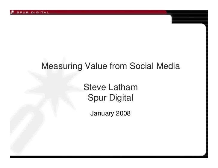 Measuring Value from Social Media            Steve Latham            Spur Digital            January 2008