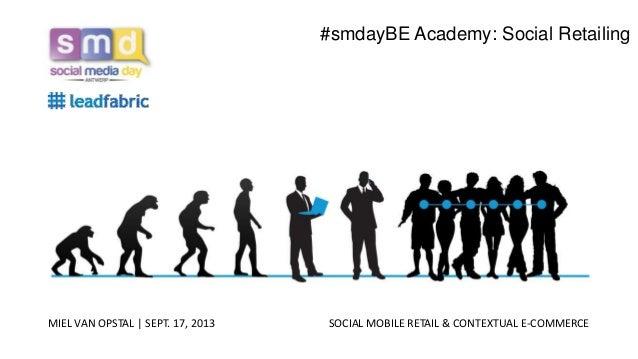 MIEL VAN OPSTAL   SEPT. 17, 2013 SOCIAL MOBILE RETAIL & CONTEXTUAL E-COMMERCE #smdayBE Academy: Social Retailing