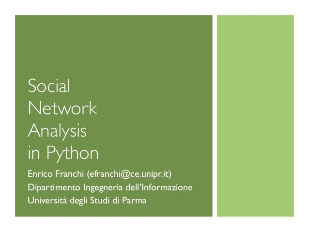 Social Network Analysis in Python Enrico Franchi (efranchi@ce.unipr.it) Dipartimento Ingegneria dell'Informazione Universi...