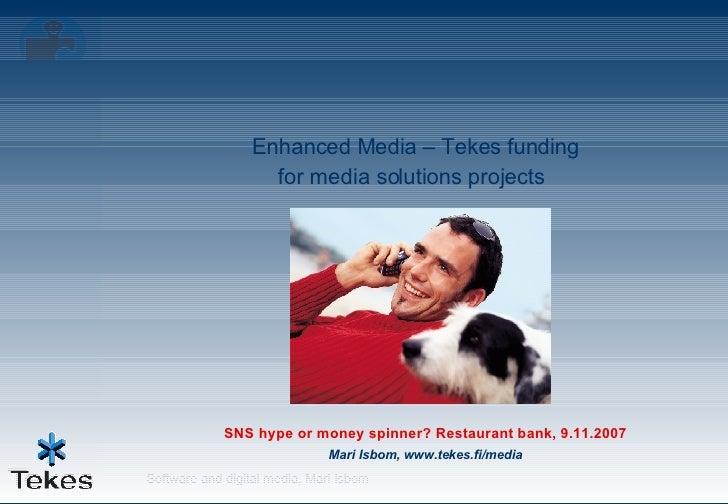 SNS hype or money spinner? Restaurant bank, 9.11.2007 Mari Isbom, www.tekes.fi/media Enhanced Media – Tekes funding  for m...