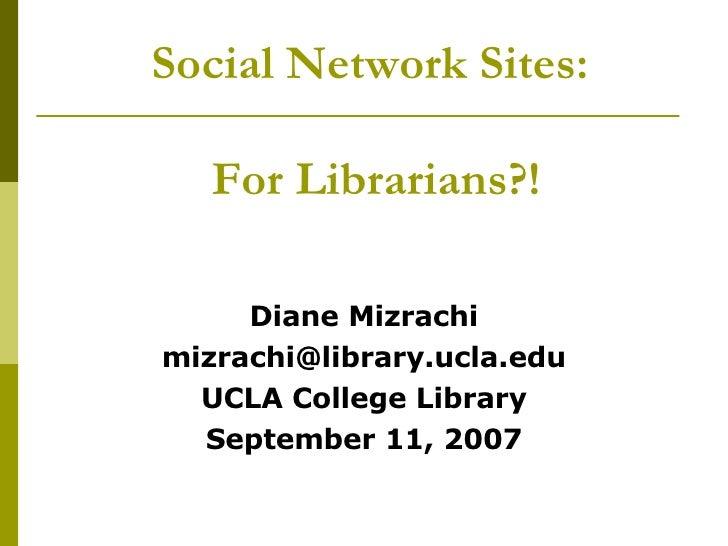 Social Network Sites:  For Librarians?! <ul><li>Diane Mizrachi </li></ul><ul><li>[email_address] </li></ul><ul><li>UCLA Co...