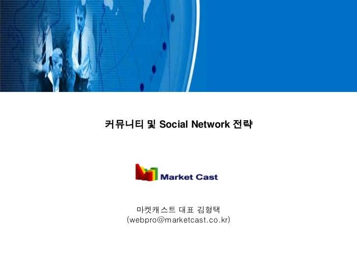 커뮤니티 및 Social Network 전략     마켓캐스트 대표 김형택   (webpro@marketcast.co.kr)