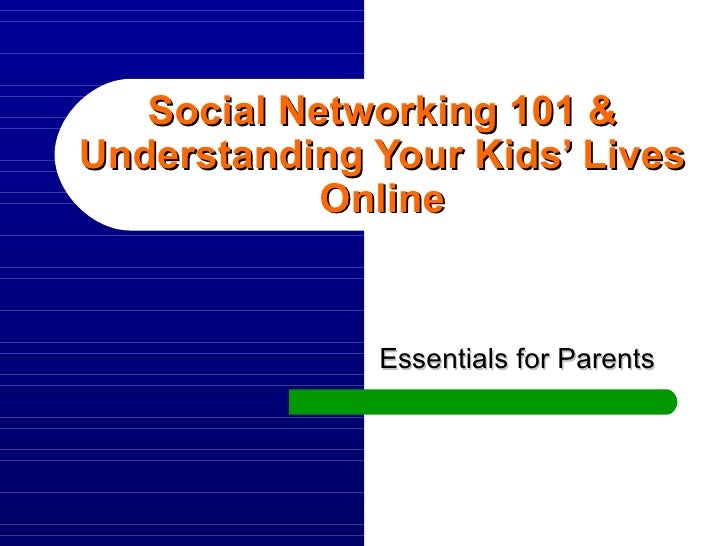Social Networking 101 & Understanding Your Kids' Lives Online Essentials for Parents