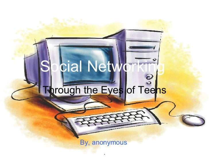 Social Networking   Through the Eyes of Teens By, anonymous  .