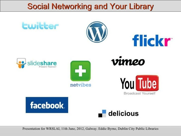 Social Networking and Your LibraryPresentation for WRSLAI, 11th June, 2012, Galway. Eddie Byrne, Dublin City Public Librar...