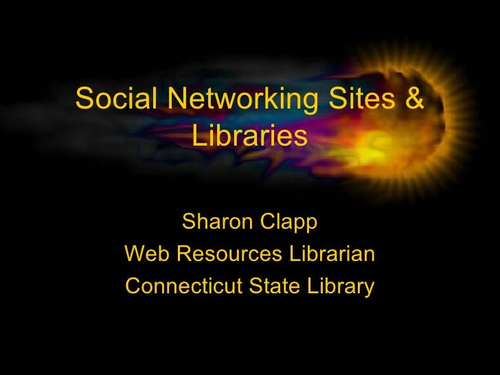 Social Networking Sites & Libraries Sharon Clapp Web Resources Librarian Connecticut State Library