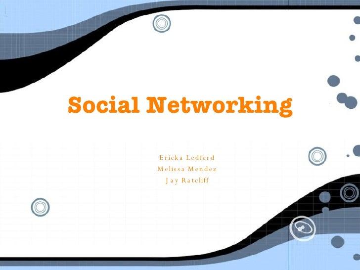 Social Networking Ericka Ledferd Melissa Mendez Jay Ratcliff