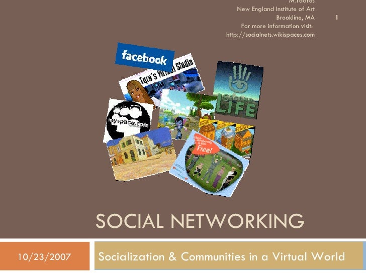 SOCIAL NETWORKING Socialization & Communities in a Virtual World 10/23/2007 M.Tadros New England Institute of Art Brooklin...