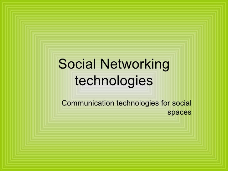 Social Networking technologies Communication technologies for social spaces