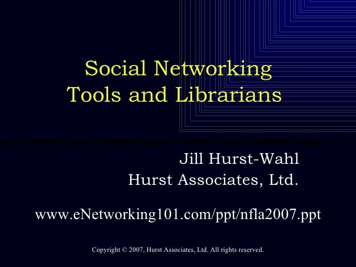 Social Networking Tools and Librarians  Jill Hurst-Wahl Hurst Associates, Ltd. Copyright  ©  2007, Hurst Associates, Ltd. ...