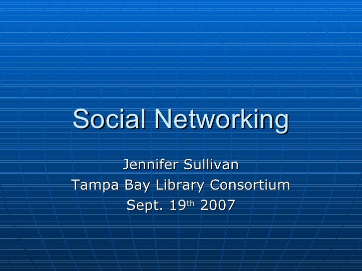 Social Networking Jennifer Sullivan Tampa Bay Library Consortium Sept. 19 th  2007