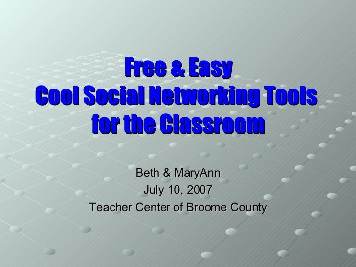 Free & Easy Cool Social Networking Tools  for the Classroom Beth & MaryAnn July 10, 2007 Teacher Center of Broome County