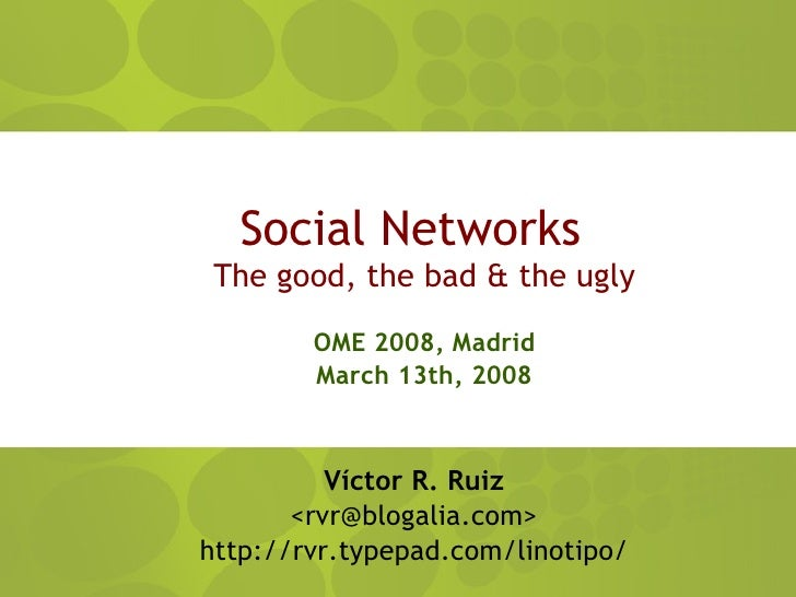 Social Networks  The good, the bad  the ugly          OME 2008, Madrid         March 13th, 2008              Víctor R. Rui...
