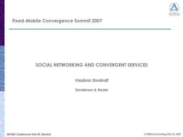 Fixed-Mobile Convergence Summit 2007 SOCIAL NETWORKING AND CONVERGENT SERVICES Vladimir Dimitroff Sanderson & Neale