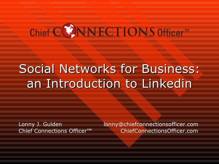 Social Networks for Business: an Introduction to Linkedin Lonny J. Gulden  lonny@chiefconnectionsofficer.com Chief Connect...