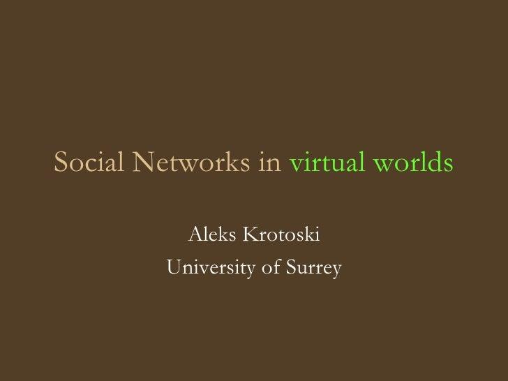 Social Networks in  virtual worlds Aleks Krotoski University of Surrey