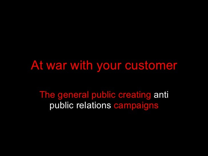 At war with your customer The general public creating  anti public relations  campaigns