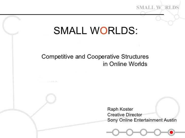 SMALL W O RLDS:   Competitive and Cooperative Structures in Online Worlds   Raph Koster  Creative Director  Sony Online En...