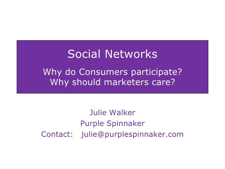 Social Networks Why do Consumers participate? Why should marketers care? Julie Walker Purple Spinnaker Contact:  [email_ad...
