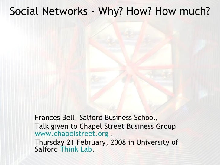 Social Networks - Why? How? How much? Frances Bell, Salford Business School,  Talk given to Chapel Street Business Group  ...