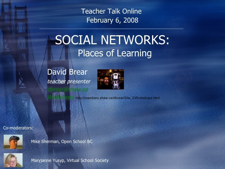 SOCIAL NETWORKS:   Places of Learning David Brear teacher presenter [email_address] .ca Workshops   http://members.shaw.ca...