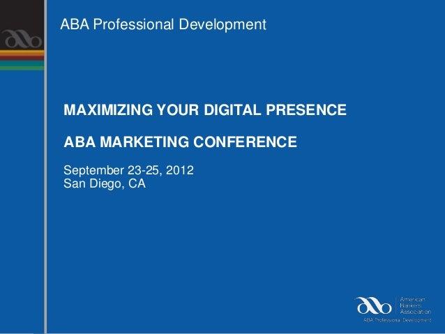 ABA Professional DevelopmentMAXIMIZING YOUR DIGITAL PRESENCEABA MARKETING CONFERENCESeptember 23-25, 2012San Diego, CA