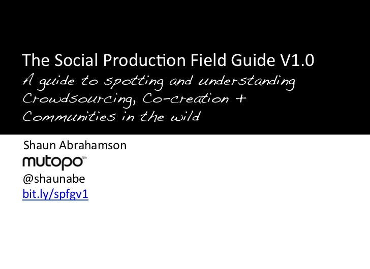 "!""!""The	  Social	  Produc>on	  Field	  Guide	  V1.0	  ""A guide to spotting and understanding 	  ""Crowdsourcing, Co-creatio..."