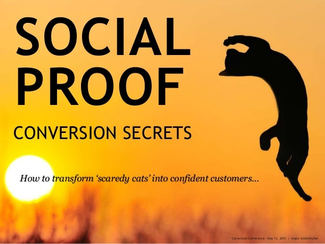 SOCIAL PROOF CONVERSION SECRETS How to transform 'scaredy cats' into confident customers… Conversion Conference – May 13, ...