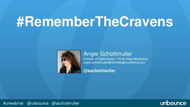 #RememberTheCravens  #unwebinar @unbounce @aschottmuller  Angie Schottmuller  Director of Optimization, Three Deep Marketi...