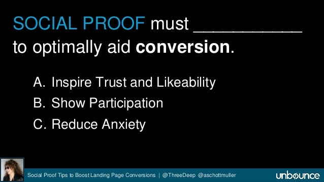 SOCIAL PROOF must ___________  to optimally aid conversion.  A. Inspire Trust and Likeability  B. Show Participation  C. R...