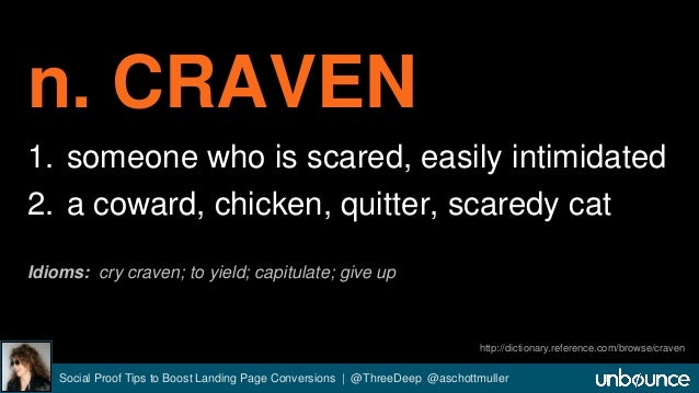 n. CRAVEN  1. someone who is scared, easily intimidated  2. a coward, chicken, quitter, scaredy cat  Idioms: cry craven; t...