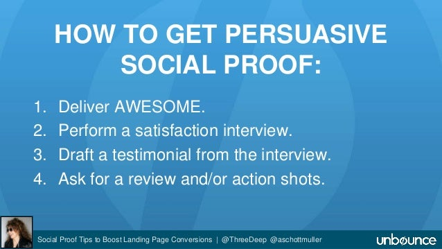 HOW TO GET PERSUASIVE  SOCIAL PROOF:  1. Deliver AWESOME.  2. Perform a satisfaction interview.  3. Draft a testimonial fr...