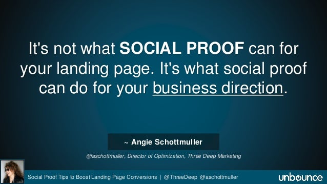 It's not what SOCIAL PROOF can for  your landing page. It's what social proof  can do for your business direction.  ~ Angi...