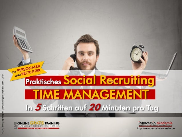 http://academy.intercessio.de  Praktisches Social Recruiting  TIME MANAGEMENT In 5 Schritten auf 20 Minuten pro Tag  FOTO ...